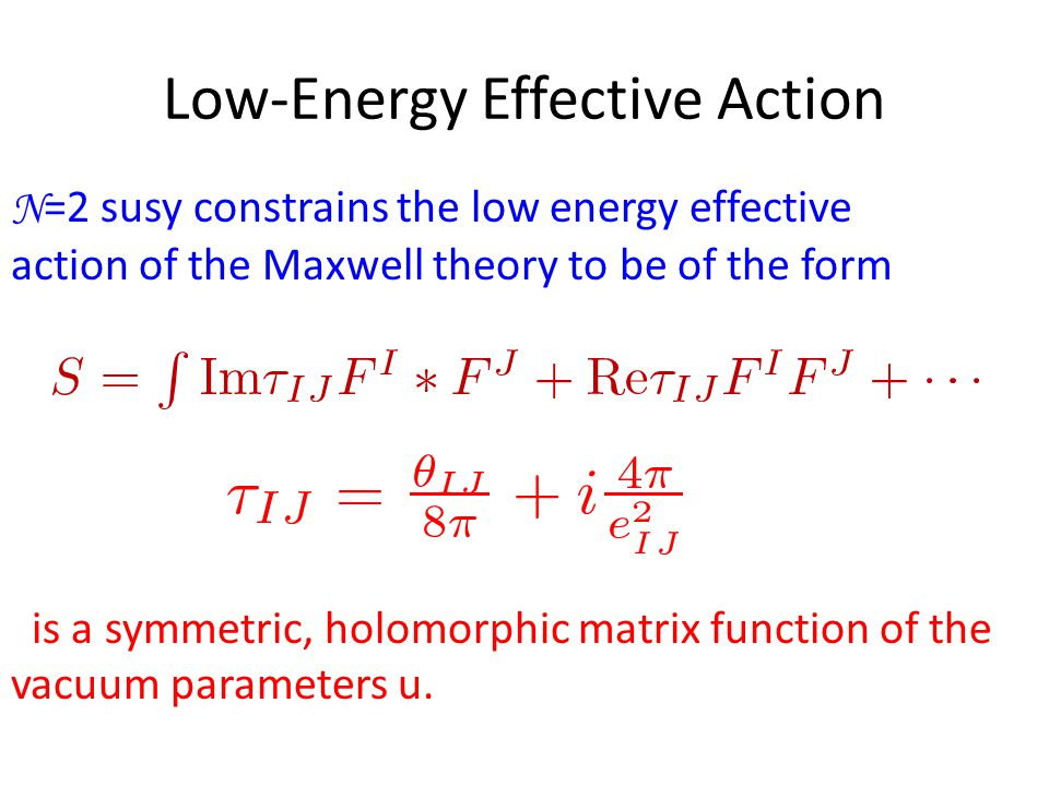 Low-Energy Effective Action N =2 susy constrains the low energy effective action of the Maxwell theory to be of the form is a symmetric, holomorphic matrix function of the vacuum parameters u.