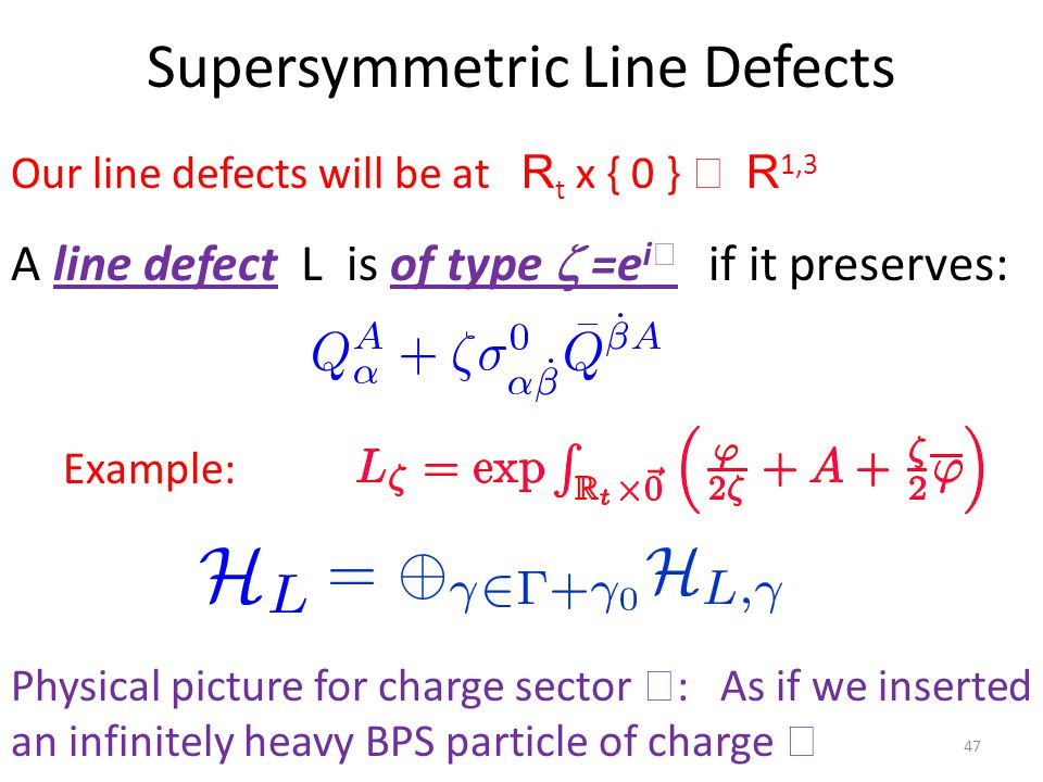 Supersymmetric Line Defects A line defect L is of type  =e i if it preserves: Example: 47 Physical picture for charge sector  : As if we inserted an infinitely heavy BPS particle of charge  Our line defects will be at R t x { 0 }  R 1,3