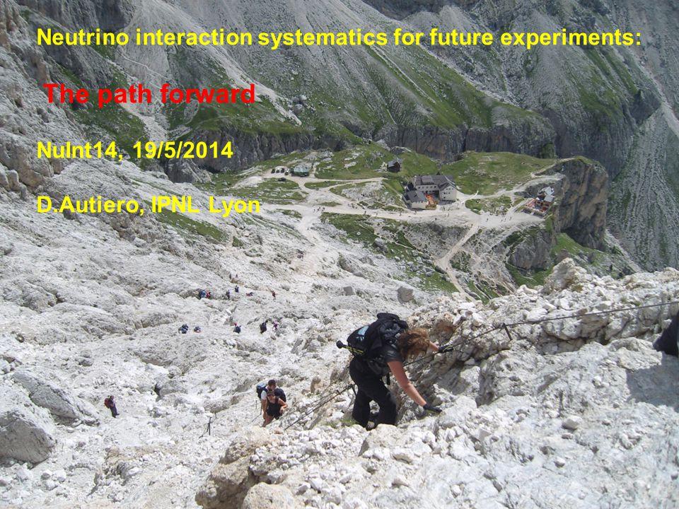 1 Neutrino interaction systematics for future experiments: The path forward NuInt14, 19/5/2014 D.Autiero, IPNL Lyon