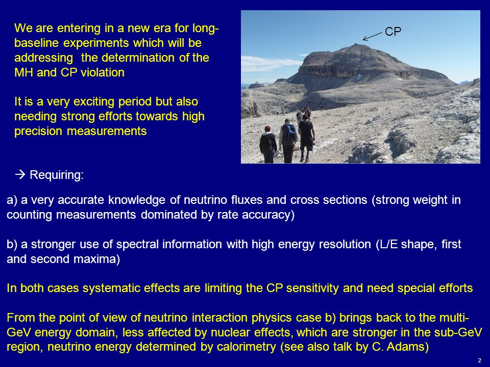 2 We are entering in a new era for long- baseline experiments which will be addressing the determination of the MH and CP violation It is a very exciting period but also needing strong efforts towards high precision measurements  Requiring: CP a) a very accurate knowledge of neutrino fluxes and cross sections (strong weight in counting measurements dominated by rate accuracy) b) a stronger use of spectral information with high energy resolution (L/E shape, first and second maxima) In both cases systematic effects are limiting the CP sensitivity and need special efforts From the point of view of neutrino interaction physics case b) brings back to the multi- GeV energy domain, less affected by nuclear effects, which are stronger in the sub-GeV region, neutrino energy determined by calorimetry (see also talk by C.