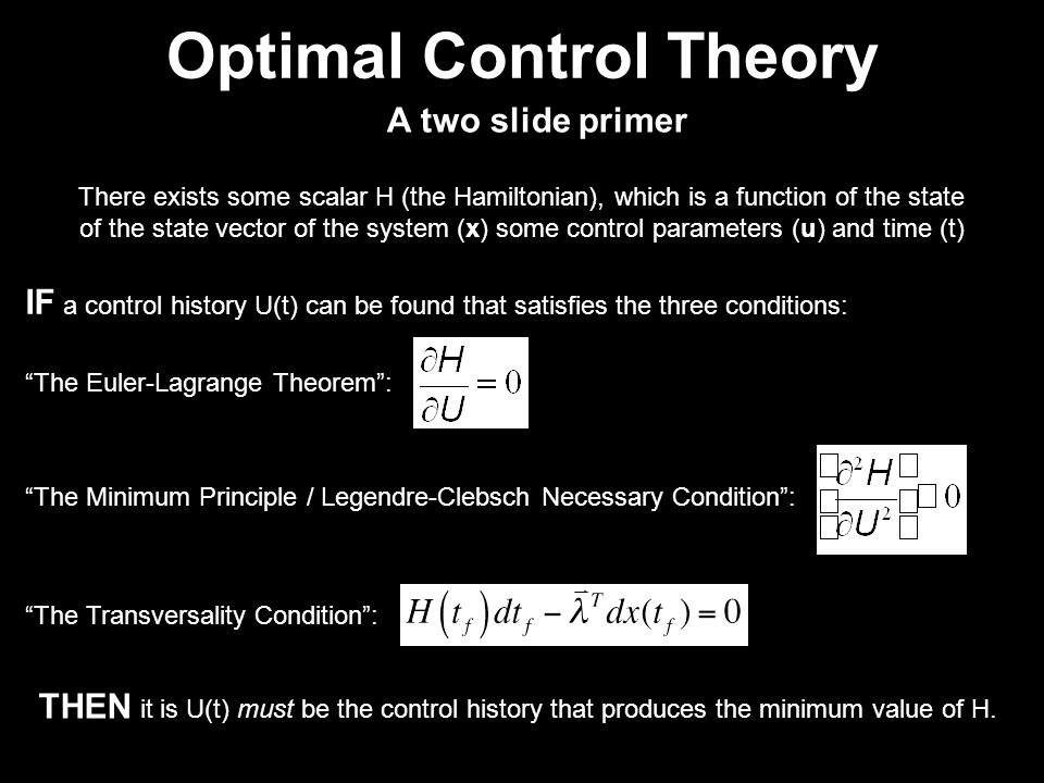 Optimal Control Theory There exists some scalar H (the Hamiltonian), which is a function of the state of the state vector of the system (x) some control parameters (u) and time (t) IF a control history U(t) can be found that satisfies the three conditions: The Euler-Lagrange Theorem : The Minimum Principle / Legendre-Clebsch Necessary Condition : THEN it is U(t) must be the control history that produces the minimum value of H.