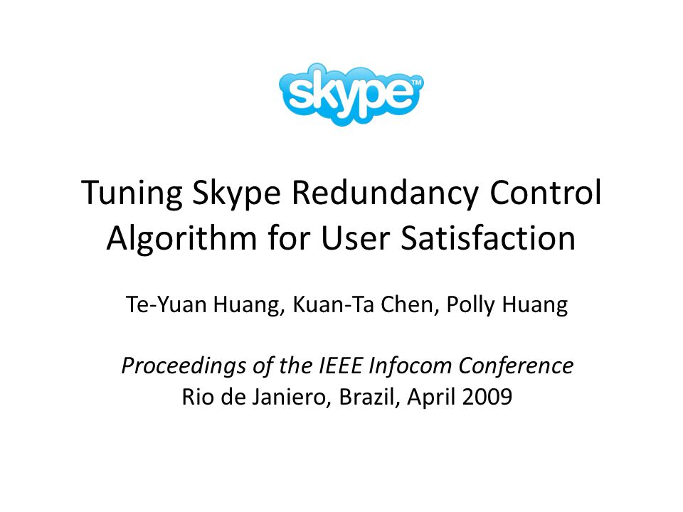 Tuning Skype Redundancy Control Algorithm for User Satisfaction Te-Yuan Huang, Kuan-Ta Chen, Polly Huang Proceedings of the IEEE Infocom Conference Rio de Janiero, Brazil, April 2009