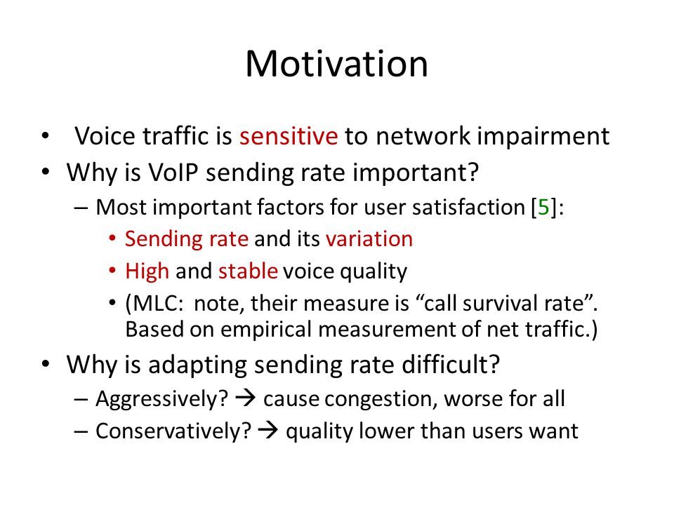 Conclusion Explored how Skype adapts redundancy for voice traffic  r edundancy ratio Propose general model for optimal redundancy ratio policy – Consistent user satisfaction – Extensible to general VoIP software Skype's policy does not factor in codec and loss patterns – But should.