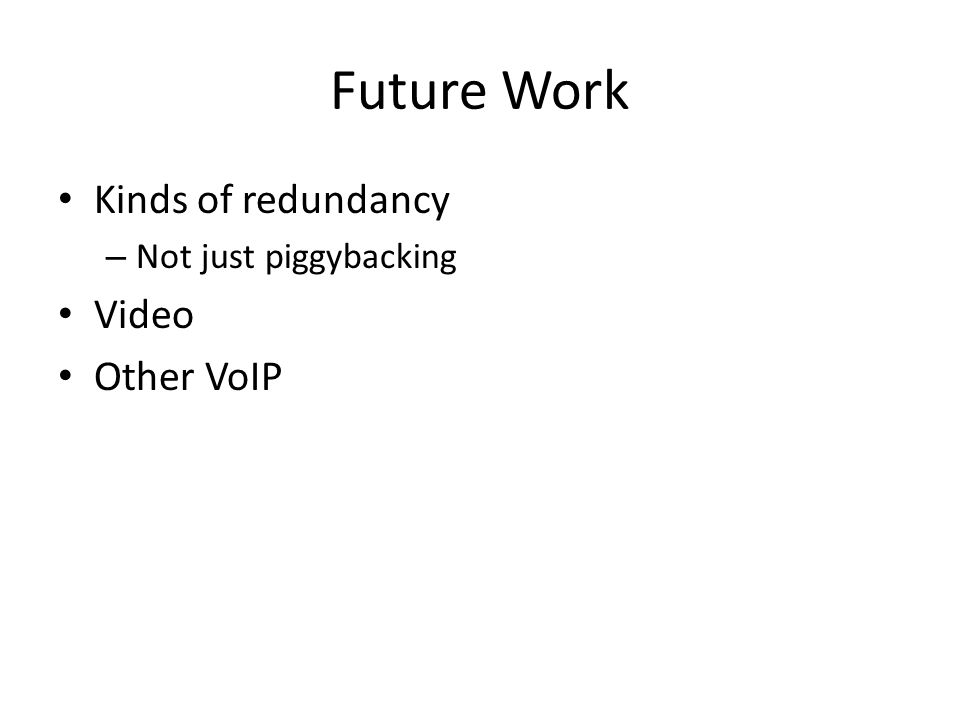 Future Work Kinds of redundancy – Not just piggybacking Video Other VoIP