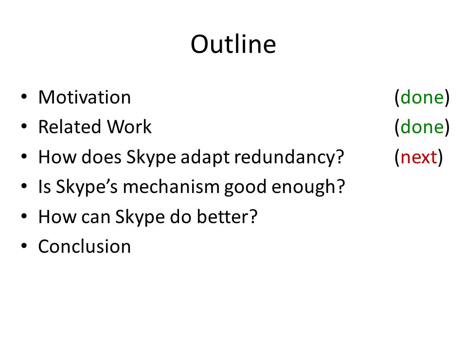 Outline Motivation(done) Related Work(done) How does Skype adapt redundancy?(done) Is Skype's mechanism good enough?(done) How can Skype do better?(next) Conclusion