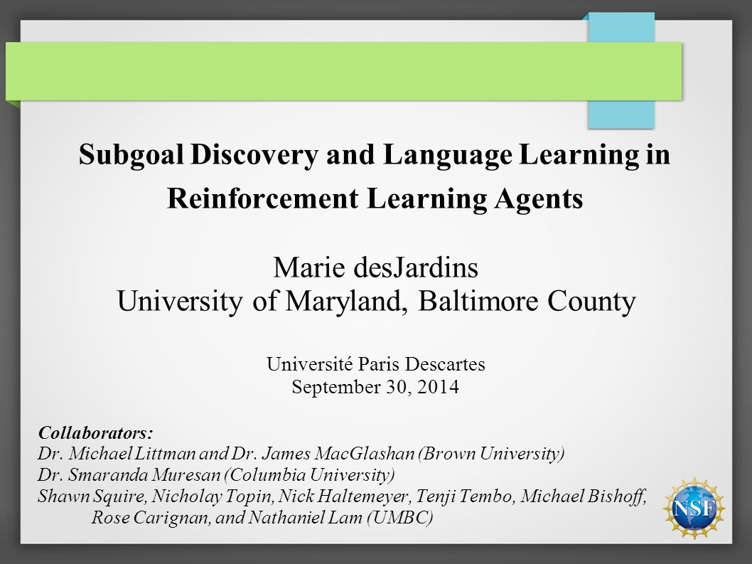 Subgoal Discovery and Language Learning in Reinforcement Learning Agents Marie desJardins University of Maryland, Baltimore County Université Paris Descartes September 30, 2014 Collaborators: Dr.