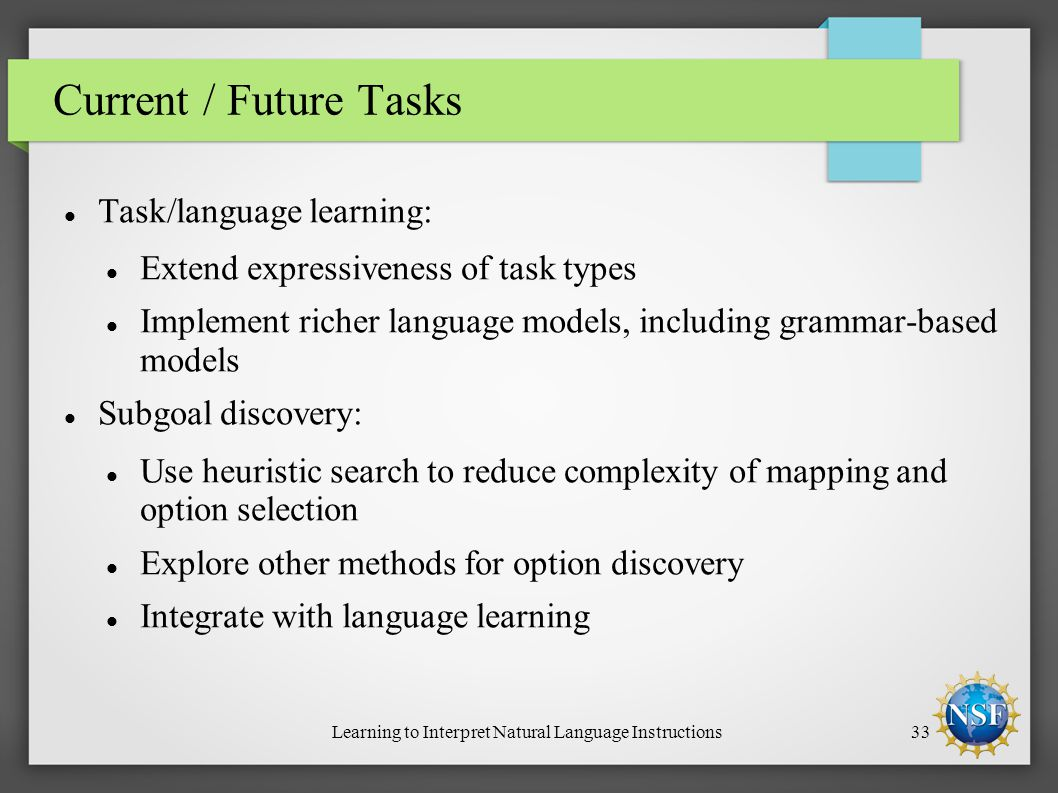 Learning to Interpret Natural Language Instructions33 Current / Future Tasks Task/language learning: Extend expressiveness of task types Implement richer language models, including grammar-based models Subgoal discovery: Use heuristic search to reduce complexity of mapping and option selection Explore other methods for option discovery Integrate with language learning