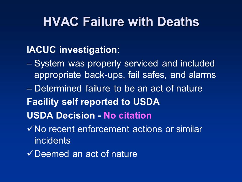 HVAC Failure with Deaths IACUC investigation: –System was properly serviced and included appropriate back-ups, fail safes, and alarms –Determined failure to be an act of nature Facility self reported to USDA USDA Decision - No citation No recent enforcement actions or similar incidents Deemed an act of nature