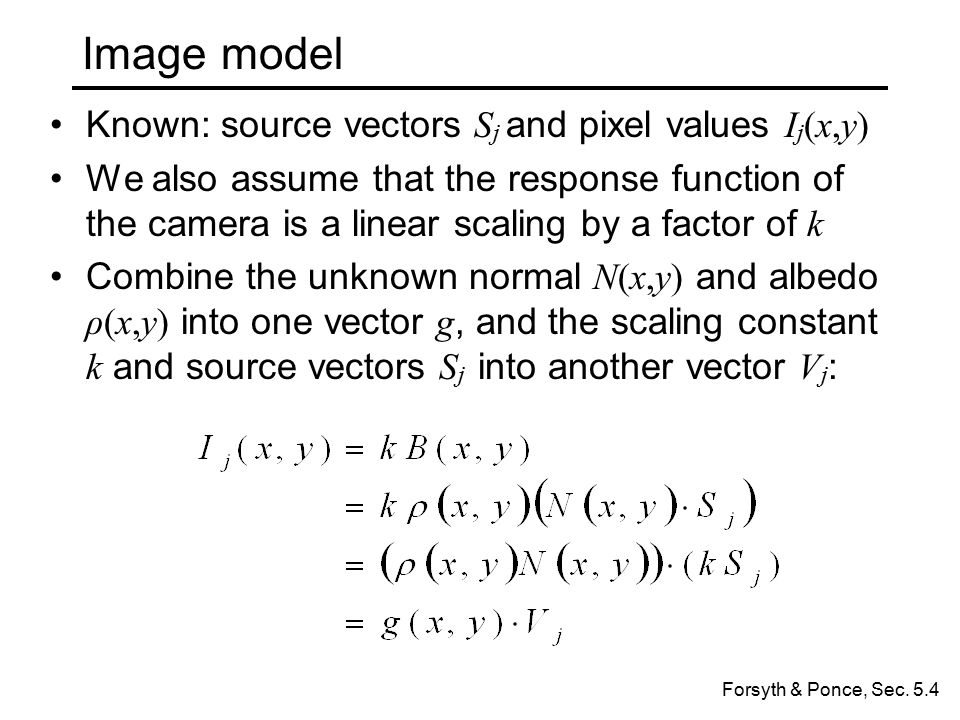 Image model Known: source vectors S j and pixel values I j (x,y) We also assume that the response function of the camera is a linear scaling by a factor of k Combine the unknown normal N(x,y) and albedo ρ(x,y) into one vector g, and the scaling constant k and source vectors S j into another vector V j : Forsyth & Ponce, Sec.