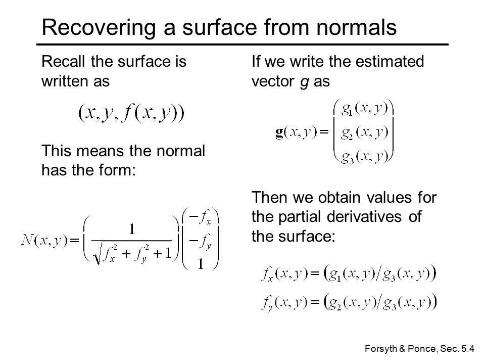 Recall the surface is written as This means the normal has the form: Recovering a surface from normals If we write the estimated vector g as Then we obtain values for the partial derivatives of the surface: Forsyth & Ponce, Sec.