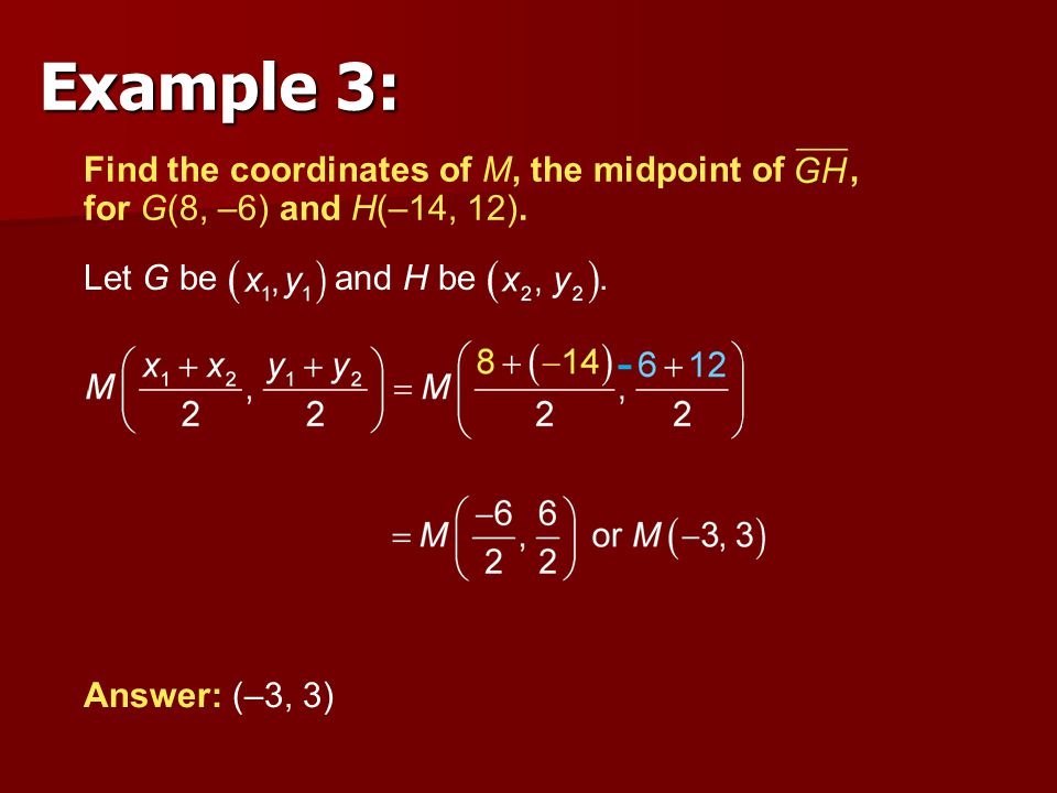 Let G be and H be. Answer: (–3, 3) Find the coordinates of M, the midpoint of, for G(8, –6) and H(–14, 12). Example 3: -