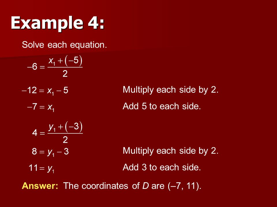 Solve each equation. Answer: The coordinates of D are (–7, 11). Multiply each side by 2. Add 5 to each side. Multiply each side by 2. Add 3 to each si