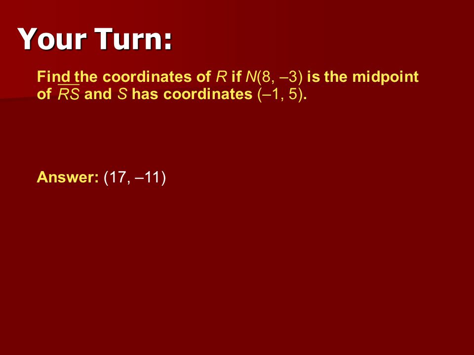 Answer: (17, –11) Find the coordinates of R if N(8, –3) is the midpoint of and S has coordinates (–1, 5). Your Turn: