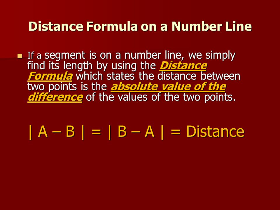 Distance Formula on a Number Line If a segment is on a number line, we simply find its length by using the Distance Formula which states the distance