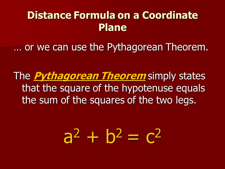 Distance Formula on a Coordinate Plane … or we can use the Pythagorean Theorem. The Pythagorean Theorem simply states that the square of the hypotenus