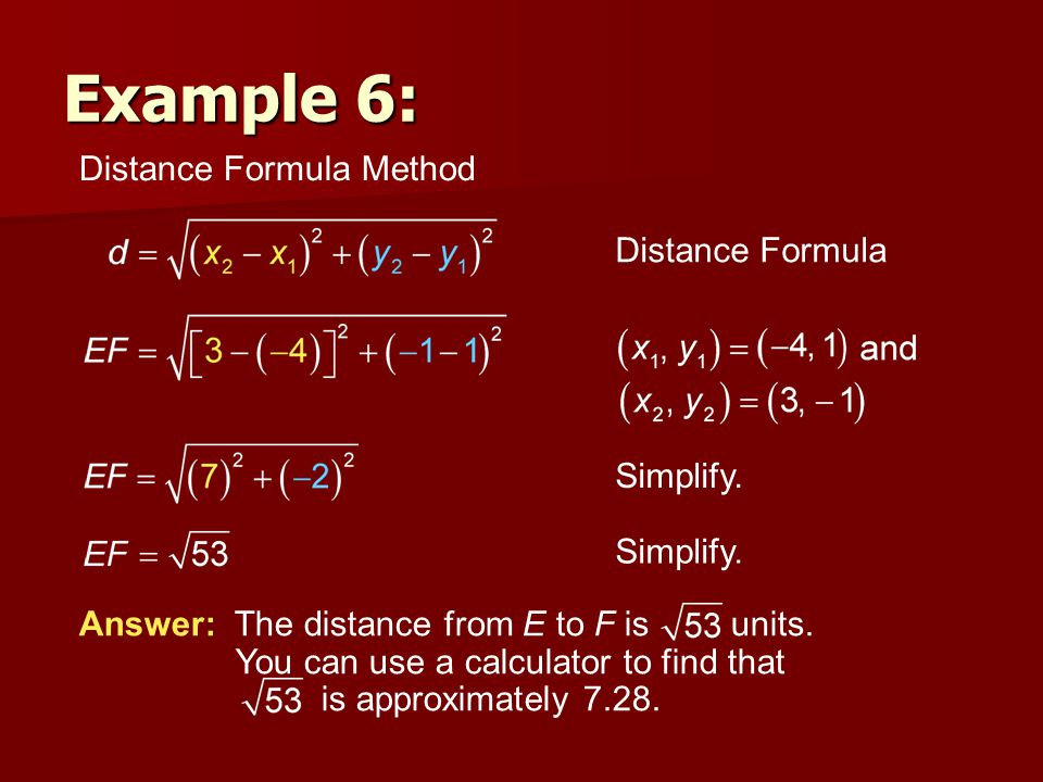 Distance Formula Method Distance Formula Simplify. Answer: The distance from E to F is units. You can use a calculator to find that is approximately 7