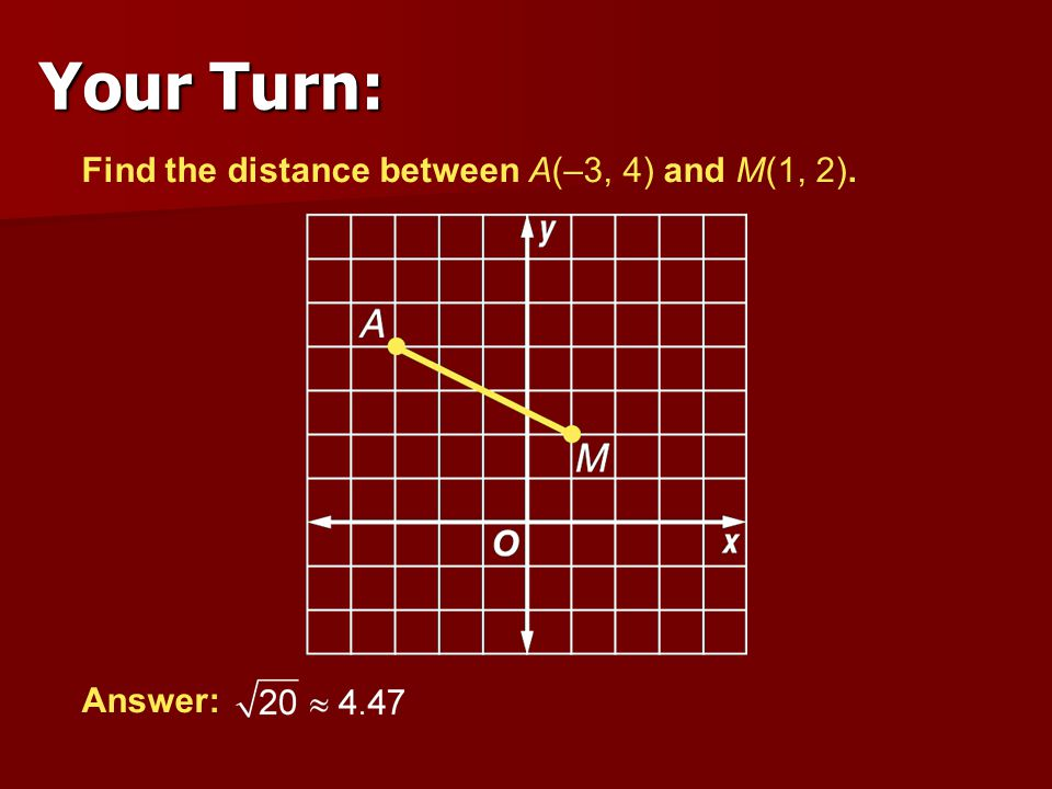 Find the distance between A(–3, 4) and M(1, 2). Answer: Your Turn: