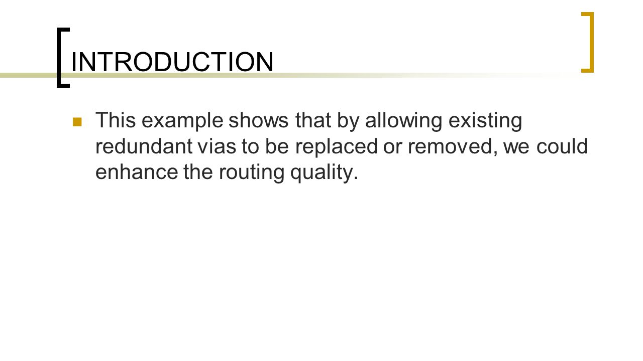 INTRODUCTION This example shows that by allowing existing redundant vias to be replaced or removed, we could enhance the routing quality.