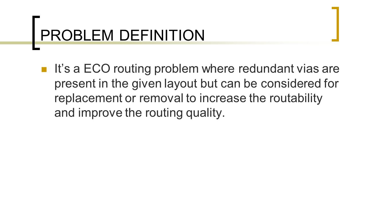 PROBLEM DEFINITION It's a ECO routing problem where redundant vias are present in the given layout but can be considered for replacement or removal to