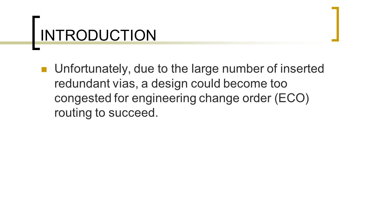 INTRODUCTION Unfortunately, due to the large number of inserted redundant vias, a design could become too congested for engineering change order (ECO) routing to succeed.