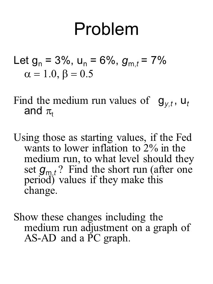 Problem Let g n = 3%, u n = 6%, g m,t = 7%  Find the medium run values of g y,t, u t and  t Using those as starting values, if the Fed wants to lower inflation to 2% in the medium run, to what level should they set g m,t .