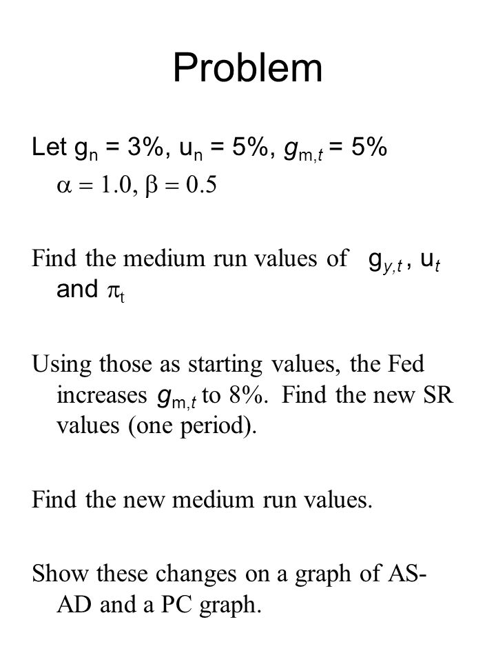 Problem Let g n = 3%, u n = 5%, g m,t = 5%  Find the medium run values of g y,t, u t and  t Using those as starting values, the Fed increases g m,t to 8%.
