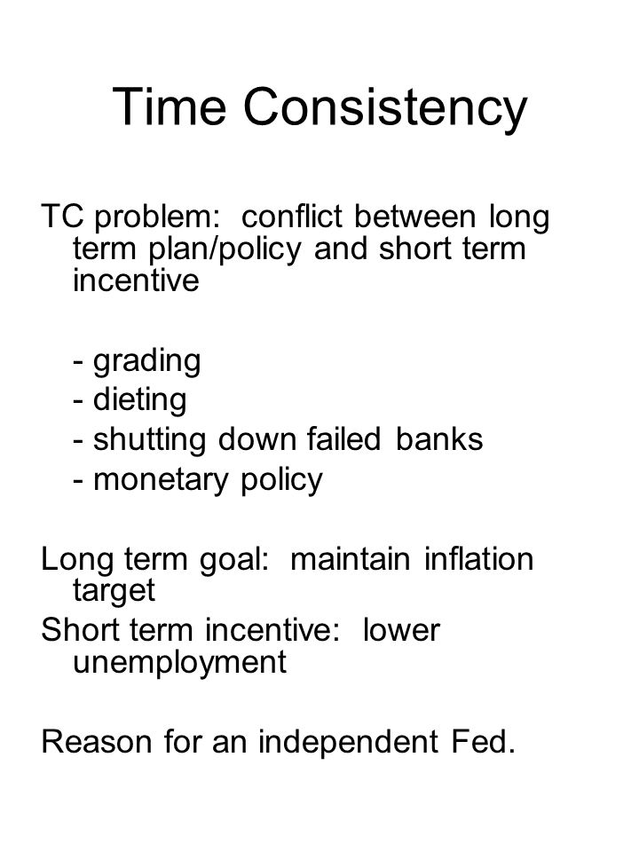 Time Consistency TC problem: conflict between long term plan/policy and short term incentive - grading - dieting - shutting down failed banks - monetary policy Long term goal: maintain inflation target Short term incentive: lower unemployment Reason for an independent Fed.