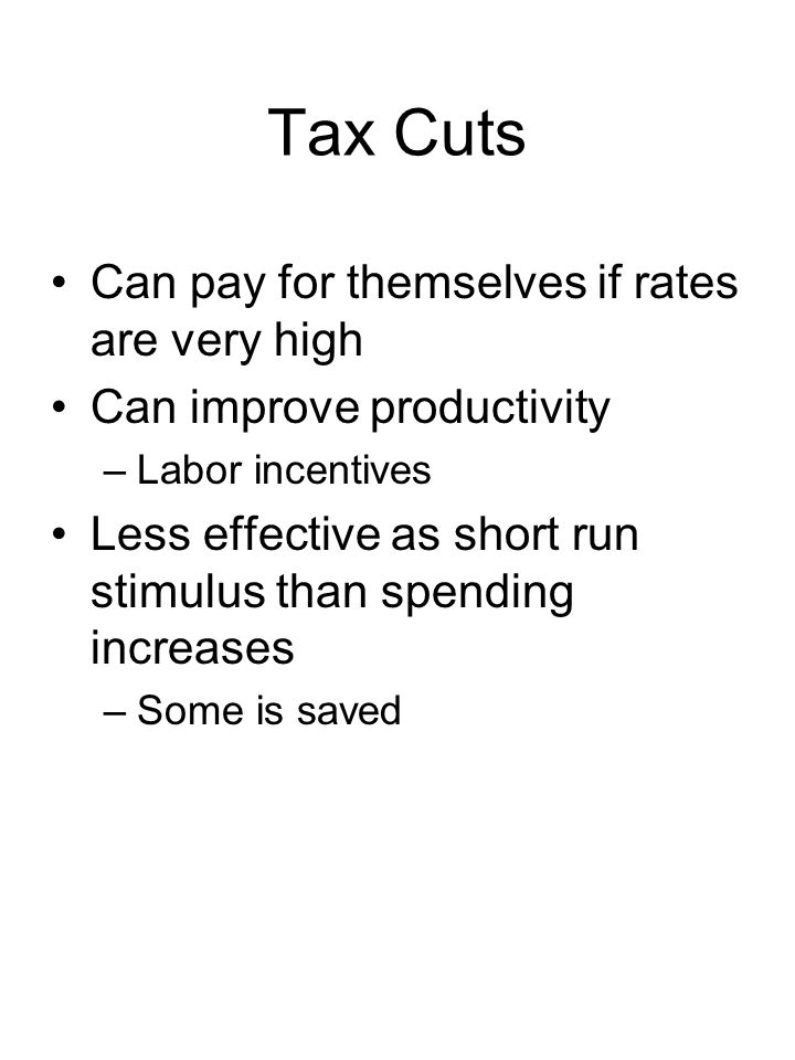 Tax Cuts Can pay for themselves if rates are very high Can improve productivity –Labor incentives Less effective as short run stimulus than spending increases –Some is saved