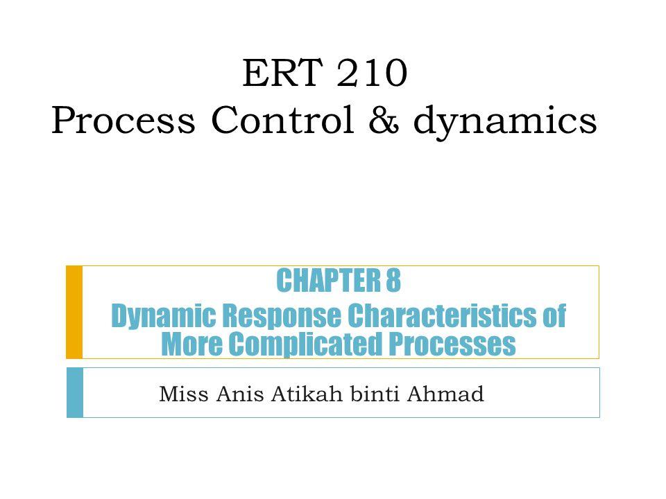 ERT 210 Process Control & dynamics Miss Anis Atikah binti Ahmad CHAPTER 8 Dynamic Response Characteristics of More Complicated Processes