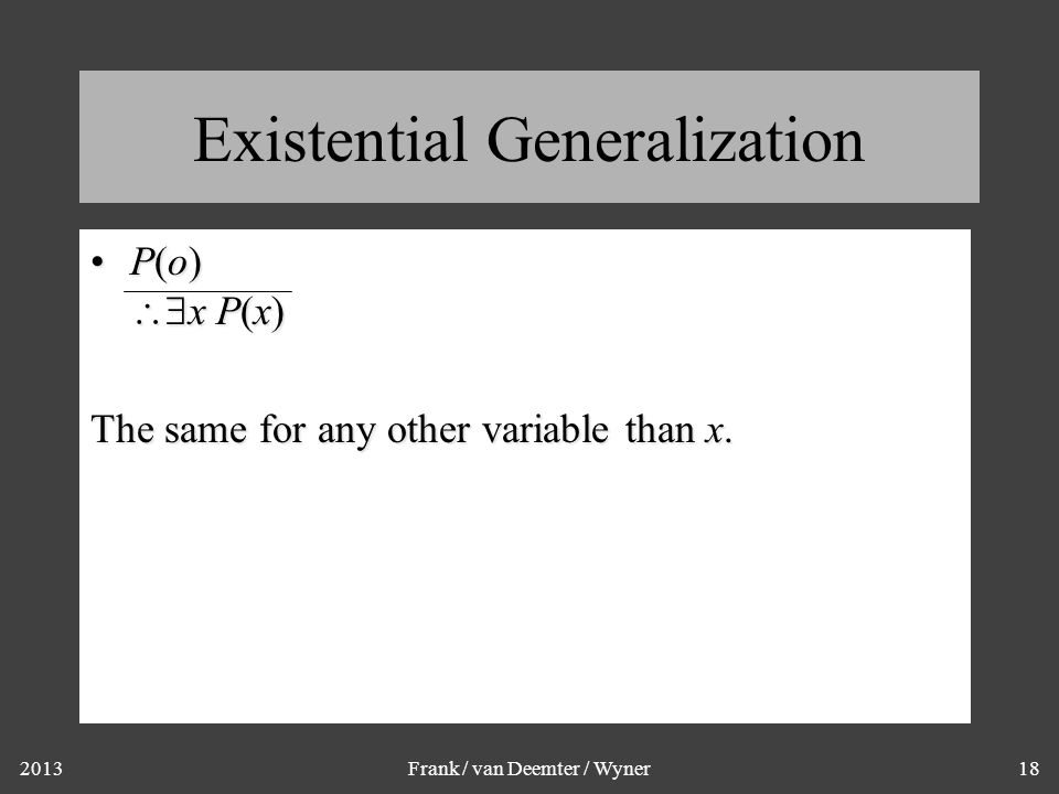 2013Frank / van Deemter / Wyner18 Existential Generalization P(o)  x P(x)P(o)  x P(x) The same for any other variable than x.