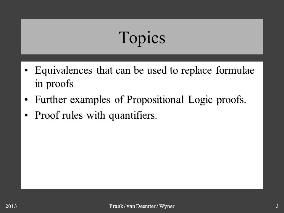 2013Frank / van Deemter / Wyner3 Topics Equivalences that can be used to replace formulae in proofsEquivalences that can be used to replace formulae in proofs Further examples of Propositional Logic proofs.Further examples of Propositional Logic proofs.
