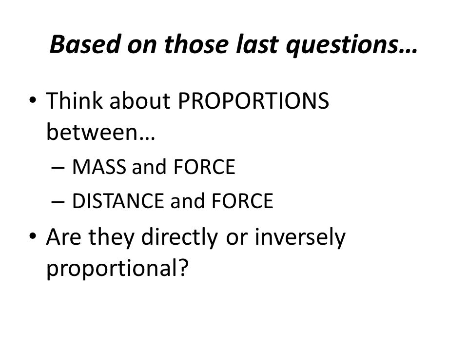 Based on those last questions… Think about PROPORTIONS between… – MASS and FORCE – DISTANCE and FORCE Are they directly or inversely proportional?
