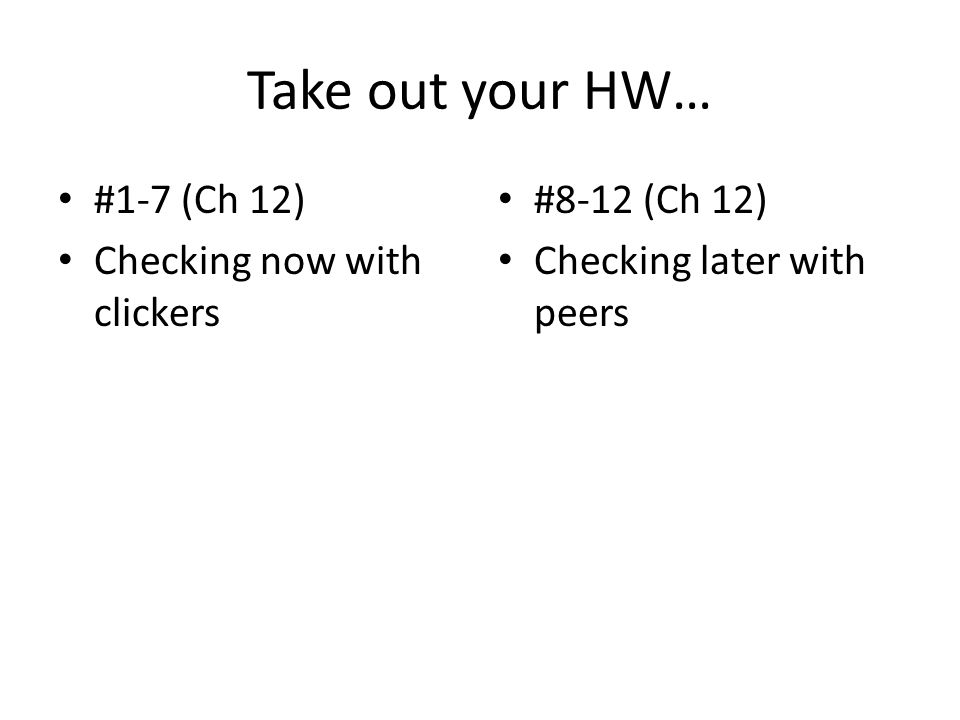 Take out your HW… #1-7 (Ch 12) Checking now with clickers #8-12 (Ch 12) Checking later with peers