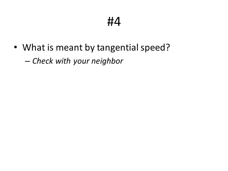 #4 What is meant by tangential speed? – Check with your neighbor