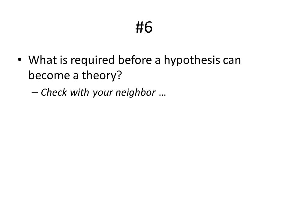 #6 What is required before a hypothesis can become a theory? – Check with your neighbor …