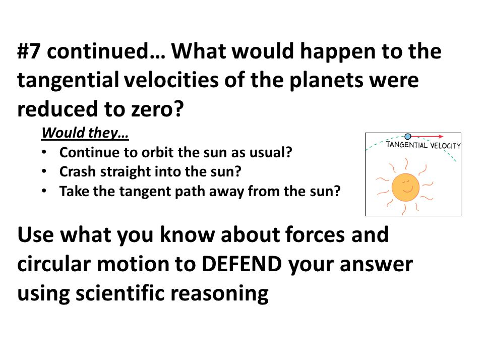 #7 continued… What would happen to the tangential velocities of the planets were reduced to zero? Would they… Continue to orbit the sun as usual? Cras