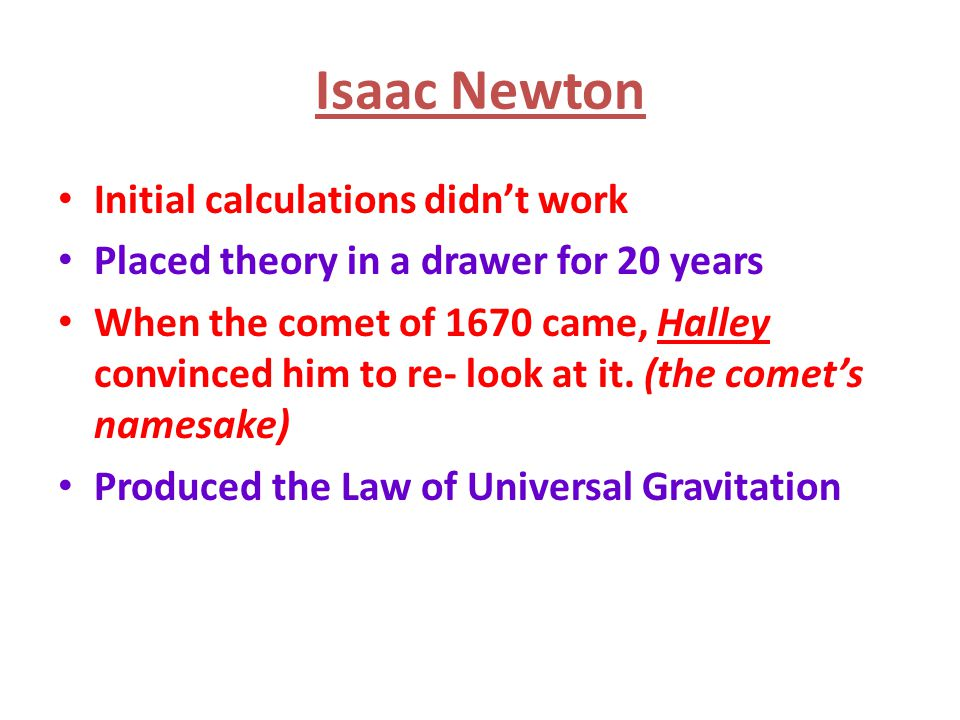 Isaac Newton Initial calculations didn't work Placed theory in a drawer for 20 years When the comet of 1670 came, Halley convinced him to re- look at