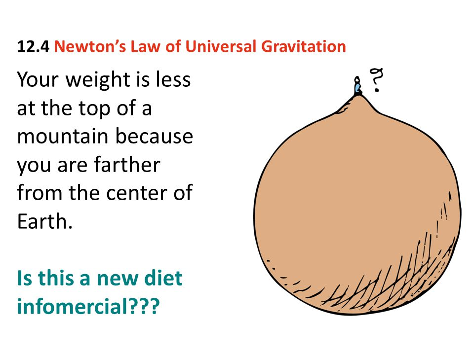 Your weight is less at the top of a mountain because you are farther from the center of Earth. Is this a new diet infomercial??? 12.4 Newton's Law of