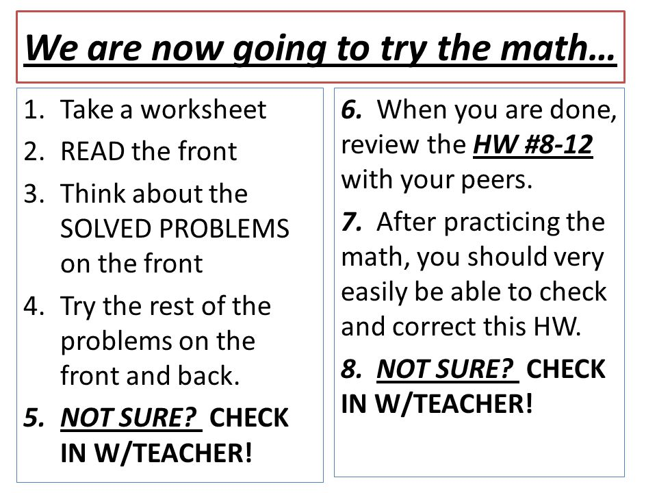 We are now going to try the math… 1.Take a worksheet 2.READ the front 3.Think about the SOLVED PROBLEMS on the front 4.Try the rest of the problems on