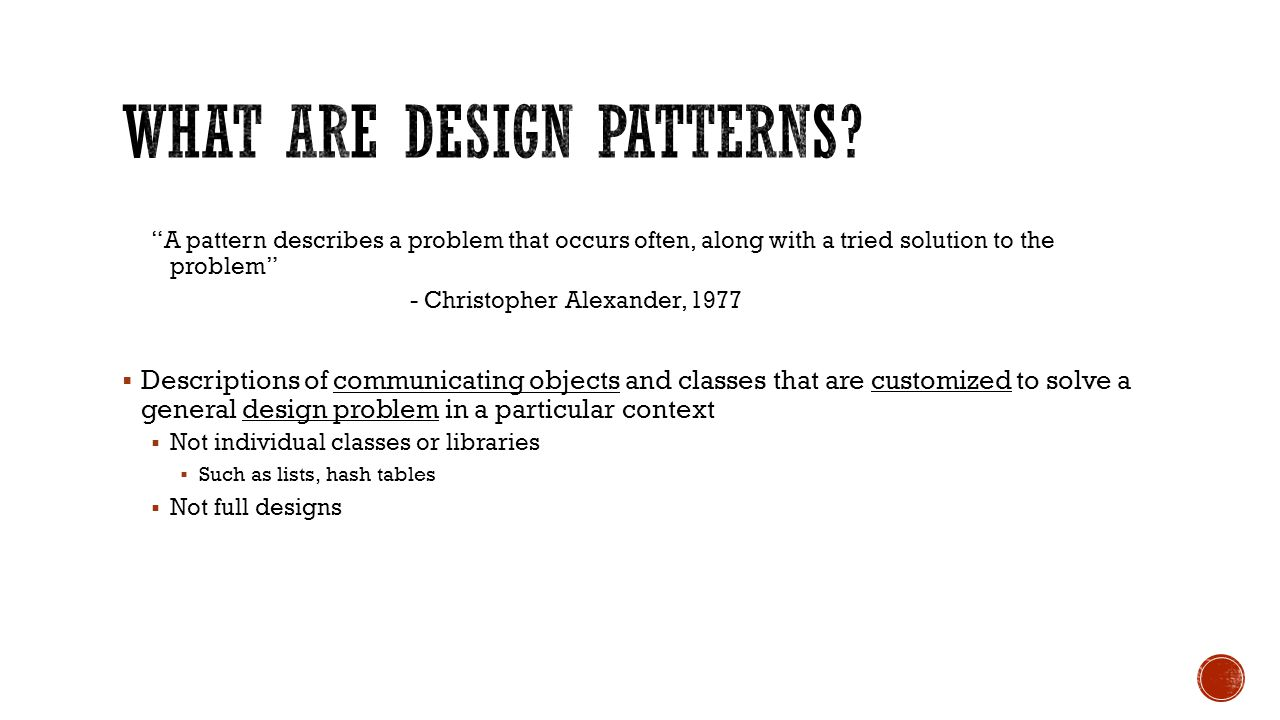 A pattern describes a problem that occurs often, along with a tried solution to the problem - Christopher Alexander, 1977  Descriptions of communicating objects and classes that are customized to solve a general design problem in a particular context  Not individual classes or libraries  Such as lists, hash tables  Not full designs