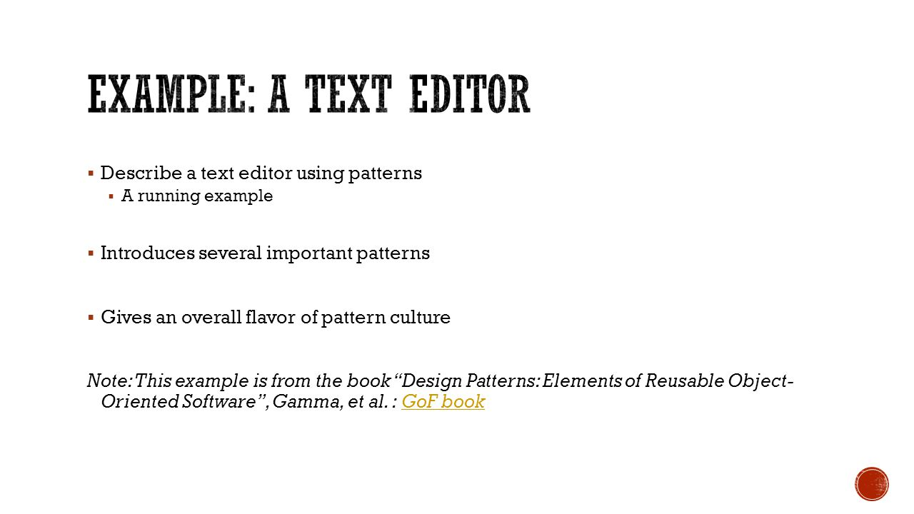  Describe a text editor using patterns  A running example  Introduces several important patterns  Gives an overall flavor of pattern culture Note: This example is from the book Design Patterns: Elements of Reusable Object- Oriented Software , Gamma, et al.