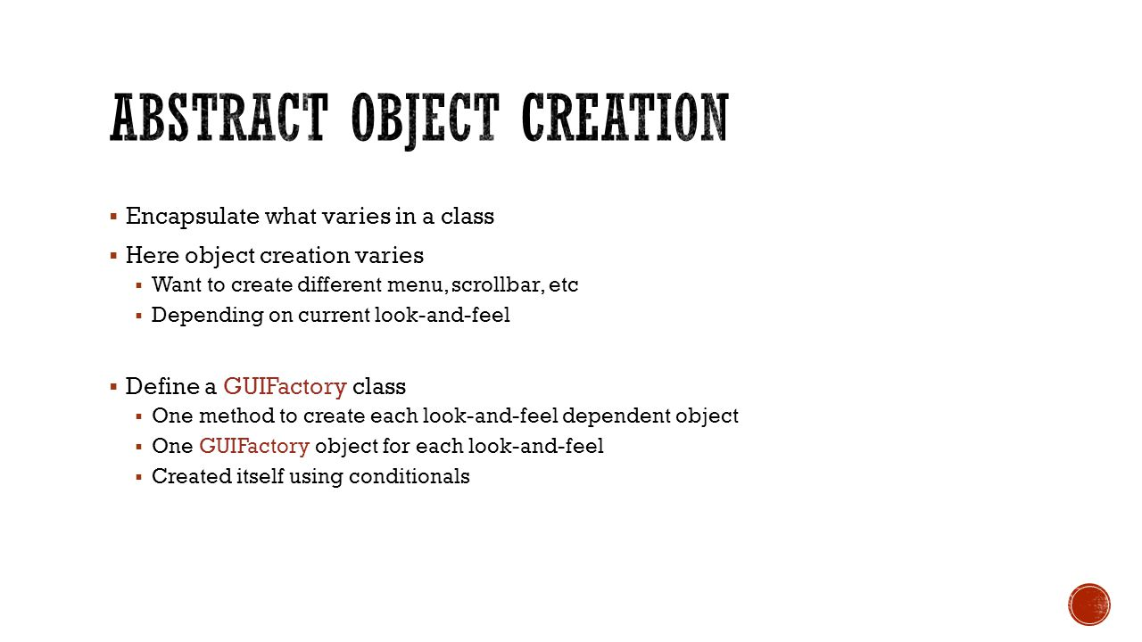  Encapsulate what varies in a class  Here object creation varies  Want to create different menu, scrollbar, etc  Depending on current look-and-feel  Define a GUIFactory class  One method to create each look-and-feel dependent object  One GUIFactory object for each look-and-feel  Created itself using conditionals
