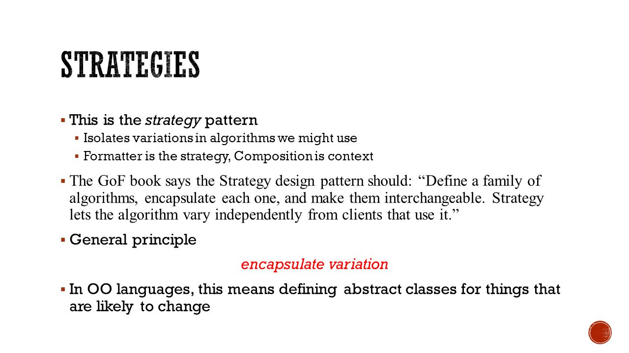  This is the strategy pattern  Isolates variations in algorithms we might use  Formatter is the strategy, Composition is context  The GoF book says the Strategy design pattern should: Define a family of algorithms, encapsulate each one, and make them interchangeable.