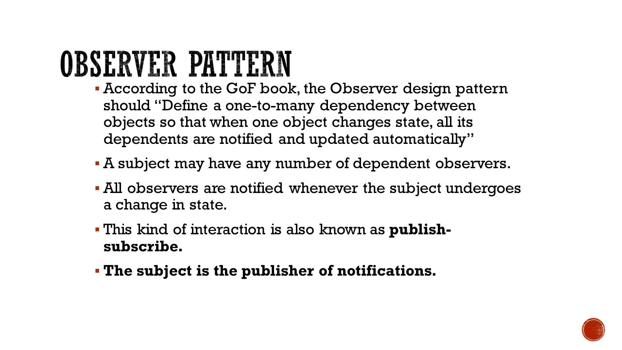  According to the GoF book, the Observer design pattern should Define a one-to-many dependency between objects so that when one object changes state, all its dependents are notified and updated automatically  A subject may have any number of dependent observers.