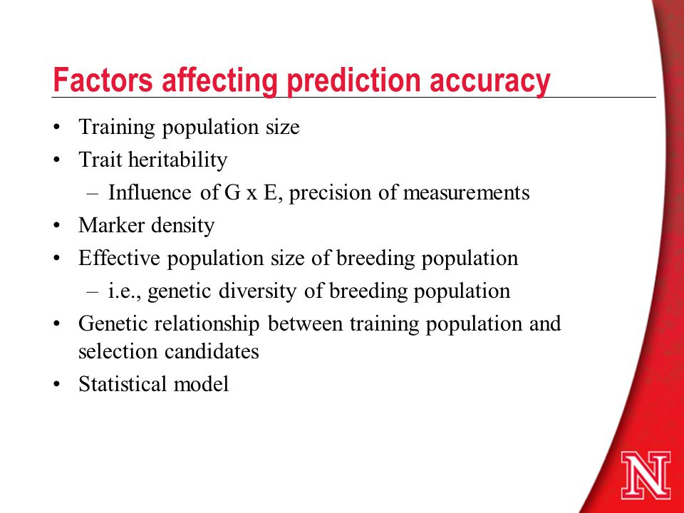 Factors affecting prediction accuracy Training population size Trait heritability –Influence of G x E, precision of measurements Marker density Effect