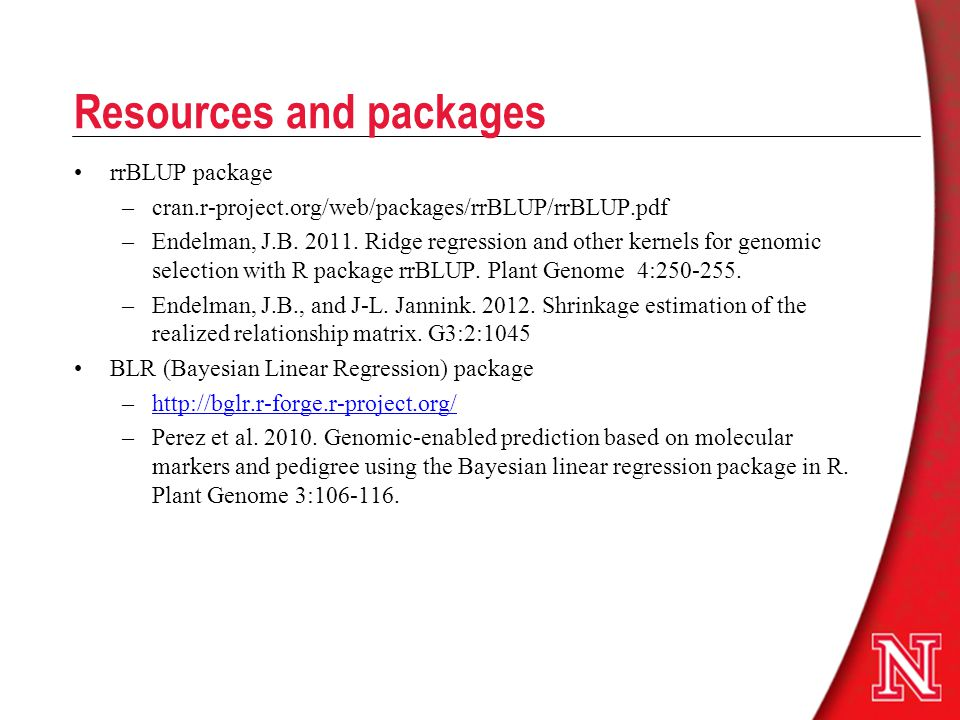 Resources and packages rrBLUP package –cran.r-project.org/web/packages/rrBLUP/rrBLUP.pdf –Endelman, J.B. 2011. Ridge regression and other kernels for