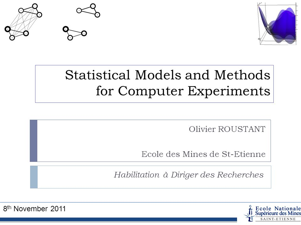 Statistical Models and Methods for Computer Experiments Habilitation à Diriger des Recherches Olivier ROUSTANT Ecole des Mines de St-Etienne 8 th Nove