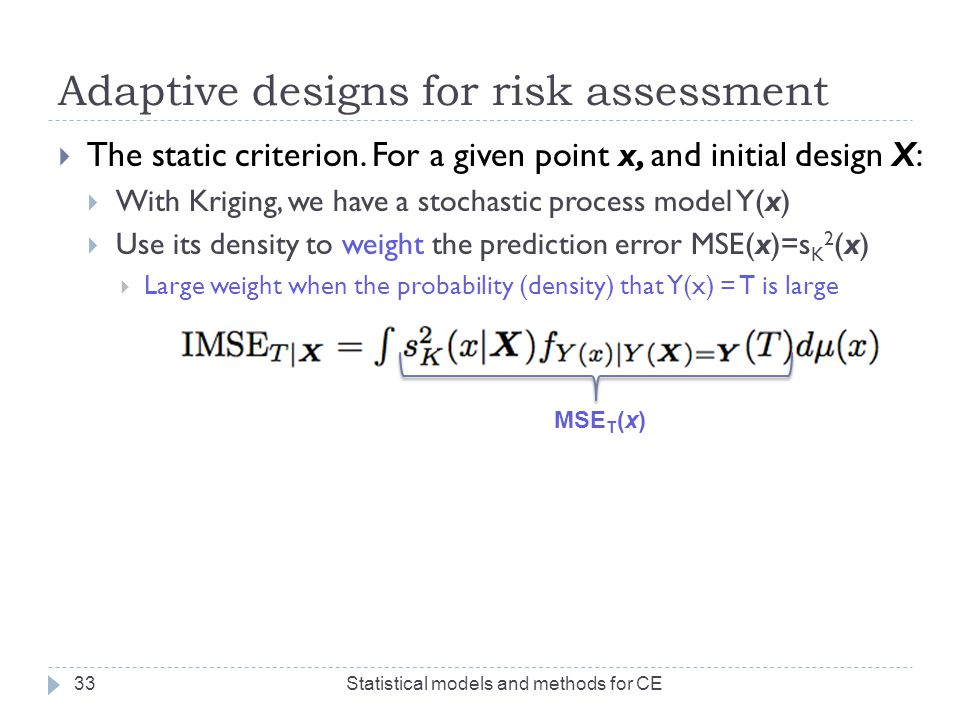 Adaptive designs for risk assessment  The static criterion. For a given point x, and initial design X:  With Kriging, we have a stochastic process m