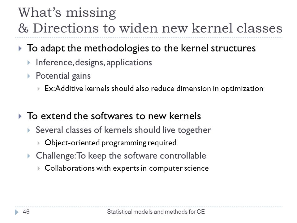 What's missing & Directions to widen new kernel classes  To adapt the methodologies to the kernel structures  Inference, designs, applications  Pot