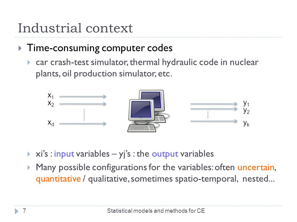 Industrial context  Frequent Asked Questions  Optimization (of the outputs)  Ex: Minimize the vehicle mass, subject to crash-test constraints Statistical models and methods for CE8  Risk assessment (for uncertain inputs)  Uncertainty propagation: probability that y j > T.
